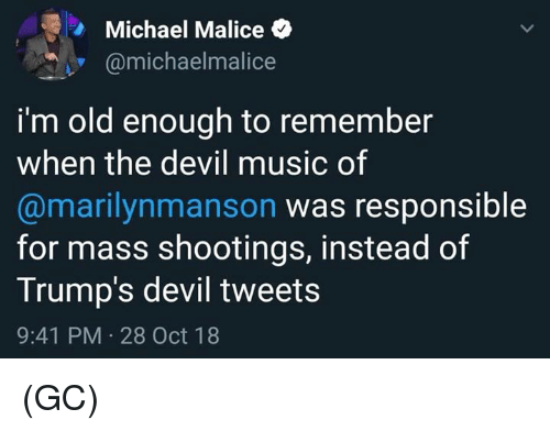 Memes, Music, and Devil: Michael Malice  @michaelmalice  i'm old enough to remember  when the devil music of  @marilynmanson was responsible  for mass shootings, instead of  Trump's devil tweets  9:41 PM 28 Oct 18 (GC)