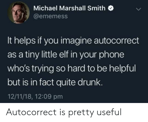 Autocorrect, Drunk, and Elf: Michael Marshall Smith  @ememess  It helps if you imagine autocorrect  as a tiny little elf in your phone  who's trying so hard to be helpful  but is in fact quite drunk  12/11/18, 12:09 pm Autocorrect is pretty useful
