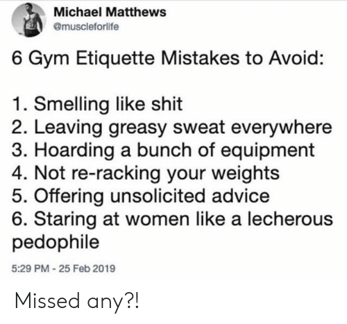 Advice, Gym, and Shit: Michael Matthews  @muscleforlife  6 Gym Etiquette Mistakes to Avoid:  1. Smelling like shit  2. Leaving greasy sweat everywhere  3. Hoarding a bunch of equipment  4. Not re-racking your weights  5. Offering unsolicited advice  6. Staring at women like a lecherous  pedophile  5:29 PM-25 Feb 2019 Missed any?!