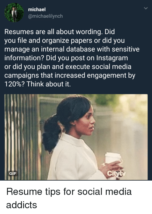 Gif, Instagram, and Social Media: michael  @michaelilynch  Resumes are all about wording. Did  you file and organize papers or did you  manage an internal database with sensitive  information? Did you post on Instagram  or did you plan and execute social media  campaigns that increased engagement by  120%? Think about it.  GIF  ci Resume tips for social media addicts