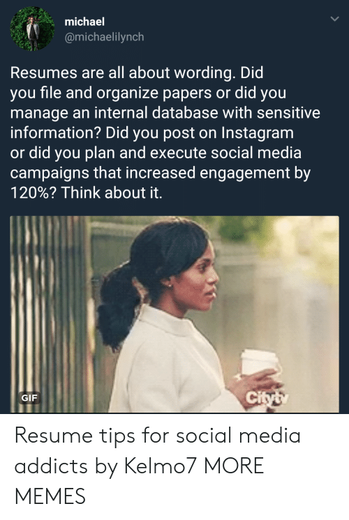 Dank, Gif, and Instagram: michael  @michaelilynch  Resumes are all about wording. Did  you file and organize papers or did you  manage an internal database with sensitive  information? Did you post on Instagram  or did you plan and execute social media  campaigns that increased engagement by  120%? Think about it.  GIF  ci Resume tips for social media addicts by Kelmo7 MORE MEMES