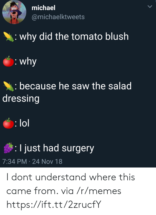 Lol, Memes, and Saw: michael  @michaelktweets  why did the tomato blush  because he saw the salad  dressing  lol  I just had surgery  7:34 PM 24 Nov 18 I dont understand where this came from. via /r/memes https://ift.tt/2zrucfY