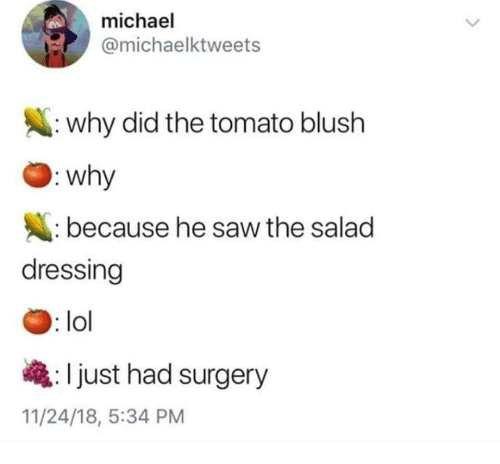 Lol, Memes, and Saw: michael  @michaelktweets  : why did the tomato blush  why  because he saw the salad  dressing  : lol  Ijust had surgery  11/24/18, 5:34 PM