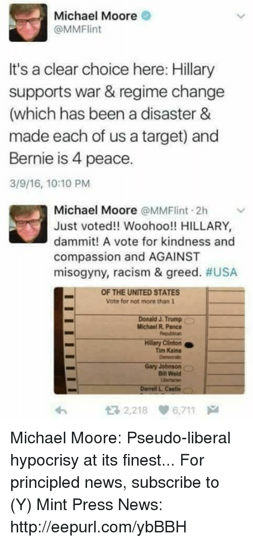 Memes, Racism, and Target: Michael Moore  @MM Flint  It's a clear choice here: Hillary  supports war & regime change  (which has been a disaster &  made each of us a target) and  Bernie is 4 peace.  3/9/16, 10:10 PM  Michael Moore a MMFlint 2h v  Just voted!! Woohoo!! HILLARY,  dammit! A vote for kindness and  compassion and AGAINST  misogyny, racism & greed. #USA  OF THE UNITED STATES  Vote for not more than 1  Donald J. Trump  Michael R. Pence  Hilary Clinton  Tim Kaine  Gary Johnson  Bill Weld  Darrell L Castle  2,218 6,711 Michael Moore: Pseudo-liberal hypocrisy at its finest...  For principled news, subscribe to (Y) Mint Press News: http://eepurl.com/ybBBH