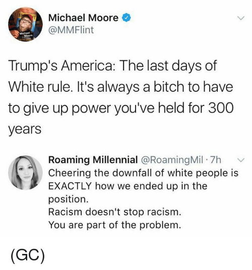 America, Bitch, and Memes: Michael Moore  @MMFlint  Moore  Trump's America: The last days of  White rule. It's always a bitch to have  to give up power you've held for 300  years  Roaming Millennial @RoamingMil 7h  Cheering the downfall of white people is  EXACTLY how we ended up in the  position.  Racism doesn't stop racism.  You are part of the problem (GC)