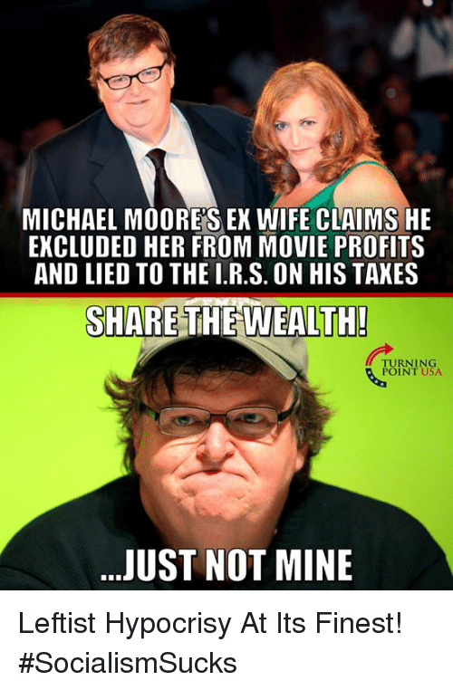 Memes, Michael, and Movie: MICHAEL MOORES EX WIFE CLAIMS HE  EXCLUDED HER FROM MOVIE PROFITS  AND LIED TO THE I.R.S. ON HIS TAKES  SHARE THEWEALTH  TURNING  POINT USA  JUST NOT MINE Leftist Hypocrisy At Its Finest! #SocialismSucks