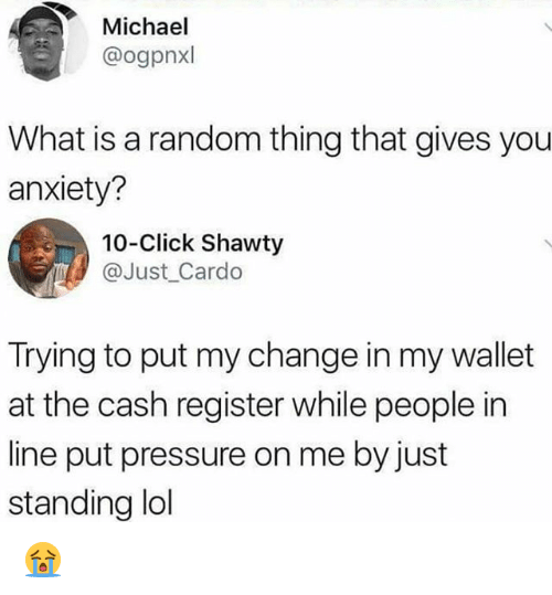 Click, Lol, and Memes: Michael  @ogpnxl  What is a random thing that gives you  anxiety?  10-Click Shawty  @Just_ Cardo  Trying to put my change in my wallet  at the cash register while people in  line put pressure on me by just  standing lol 😭