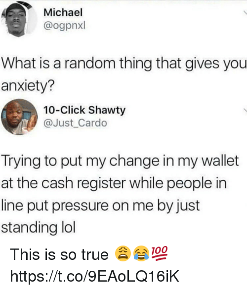 Click, Lol, and Pressure: Michael  @ogpnxl  What is a random thing that gives you  anxiety?  10-Click Shawty  @Just _Cardo  Trying to put my change in my wallet  at the cash register while people in  line put pressure on me by just  standing lol This is so true 😩😂💯 https://t.co/9EAoLQ16iK