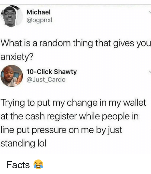 Click, Facts, and Lol: Michael  @ogpnxl  What is a random thing that gives you  anxiety?  10-Click Shawty  @Just Cardo  Trying to put my change in my wallet  at the cash register while people in  line put pressure on me by just  standing lol Facts 😂