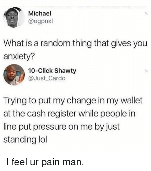 Click, Funny, and Pressure: Michael  @ogpnxl  What is a random thing that gives you  anxiety?  10-Click Shawty  @Just Cardo  Trying to put my change in my wallet  at the cash register while people in  line put pressure on me by just  standing ldl I feel ur pain man.