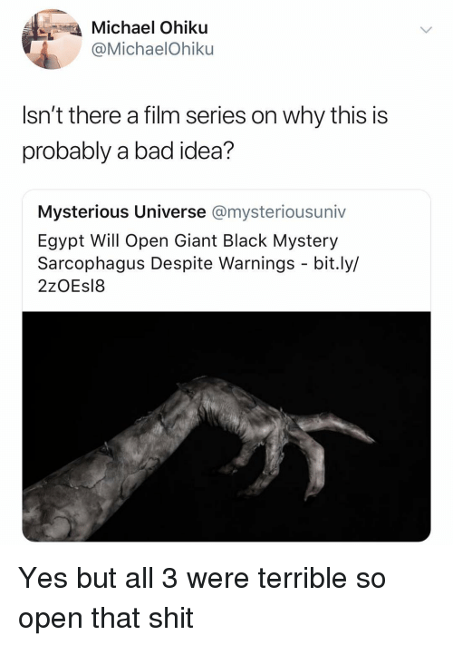 Bad, Shit, and Black: Michael Ohiku  @MichaelOhiku  Isn't there a film series on why this is  probably a bad idea?  Mysterious Universe @mysteriousuniv  Egypt Will Open Giant Black Mystery  Sarcophagus Despite Warnings - bit.ly/  2zOEs18 Yes but all 3 were terrible so open that shit