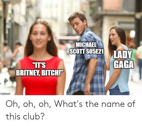 Club, Lady Gaga, and Michael Scott: MICHAEL  SCOTT SO05E21  LADY  GAGA  ITS  BRITNEY, BITCHI  imgfip.com Oh, oh, oh, What's the name of this club?