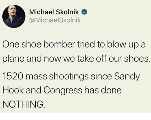 Shoes, Michael, and Hook: Michael Skolnik  @MichaelSkolnik  One shoe bomber tried to blow up a  plane and now we take off our shoes.  1520 mass shootings since Sandy  Hook and Congress has done  NOTHING