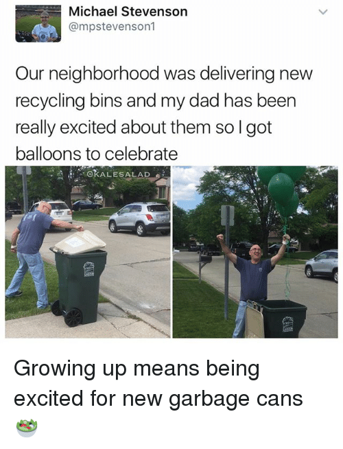 Dad, Growing Up, and Memes: Michael Stevenson  @mpstevenson  Our neighborhood was delivering new  recycling bins and my dad has been  really excited about them so l got  balloons to celebrate  OKALESALAD Growing up means being excited for new garbage cans 🥗