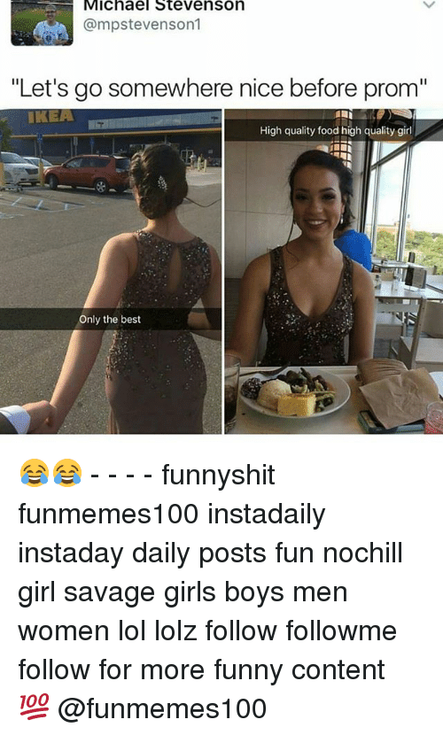 "Food, Funny, and Girls: Michael Stevenson  @mpstevenson1  ""Let's go somewhere nice before prom""  IKEA  High quality food high quality girl  La  Only the best 😂😂 - - - - funnyshit funmemes100 instadaily instaday daily posts fun nochill girl savage girls boys men women lol lolz follow followme follow for more funny content 💯 @funmemes100"