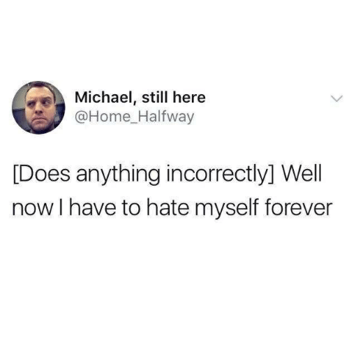 Forever, Home, and Michael: Michael, still here  @Home Halfway  [Does anything incorrectly] Wel  now I have to hate myself forever