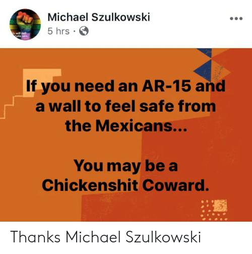 Michael, Ar 15, and May: Michael Szulkowski  5 hrs  will not  to  If you need an AR-15 and  a wall to feel safe from  the Mexicans...  You may be a  Chickenshit Coward. Thanks Michael Szulkowski
