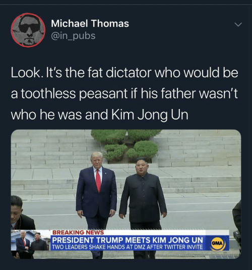 Kim Jong-Un, News, and Twitter: Michael Thomas  @in_pubs  Look. It's the fat dictator who would be  a toothless peasant if his father wasn't  who he was and Kim Jong Un  BREAKING NEWS  PRESIDENT TRUMP MEETS KIM JONG UN  TWO LEADERS SHAKE HANDS AT DMZ AFTER TWITTER INVITE  GMA