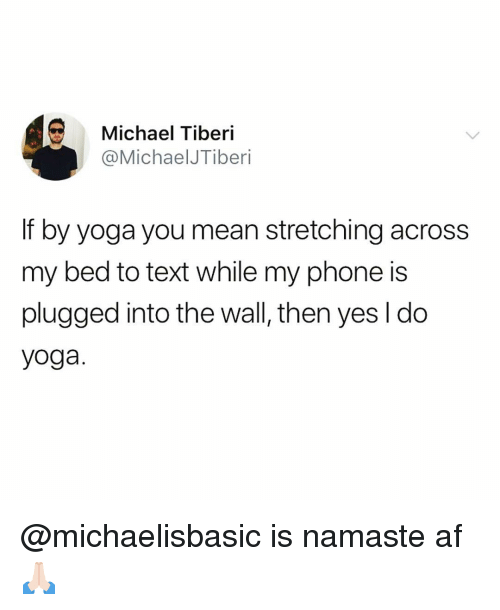 Af, Funny, and Namaste: Michael Tiberi  @MichaelJTiberi  If by yoga you mean stretching across  my bed to text while my phone is  plugged into the wall, then yes l do  yoga. @michaelisbasic is namaste af🙏🏻