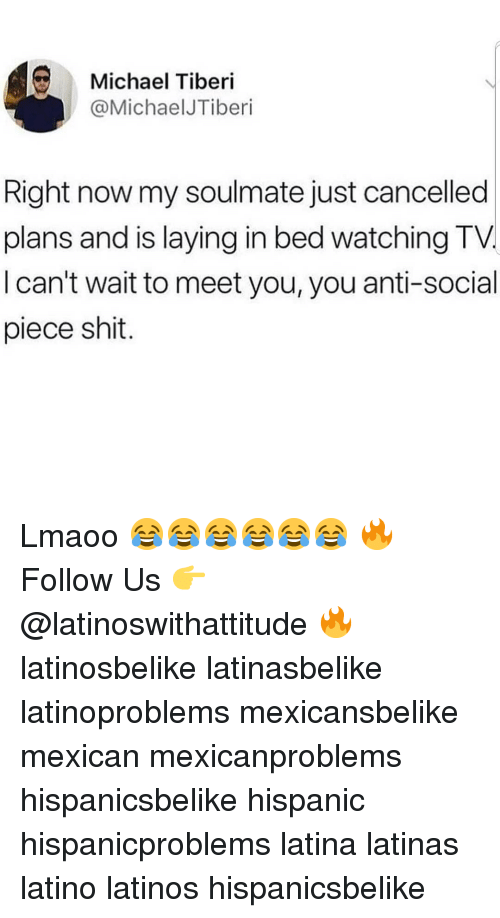 Latinos, Memes, and Shit: Michael Tiberi  @MichaelJTiberi  Right now my soulmate just cancelled  plans and is laying in bed watching TV.  I can't wait to meet you, you anti-social  piece shit. Lmaoo 😂😂😂😂😂😂 🔥 Follow Us 👉 @latinoswithattitude 🔥 latinosbelike latinasbelike latinoproblems mexicansbelike mexican mexicanproblems hispanicsbelike hispanic hispanicproblems latina latinas latino latinos hispanicsbelike