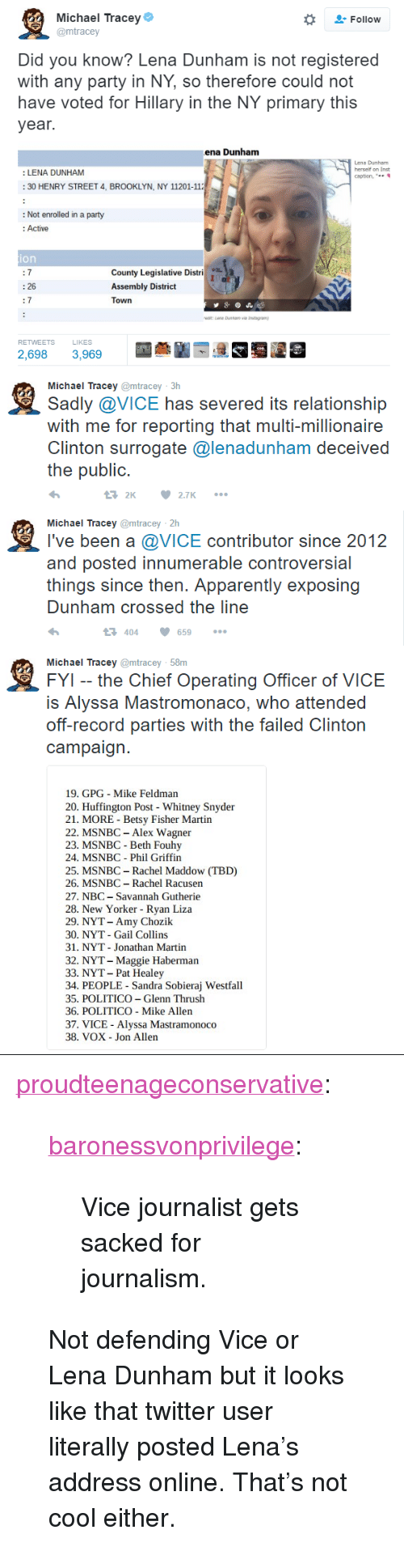 "Apparently, Martin, and Party: Michael Tracey  @mtracey  Follow  Did you know? Lena Dunham is not registered  with any party in NY, so therefore could not  have voted for Hillary in the NY primary this  year.  ena Dunham  Lena Dunham  herself on Inst  caption, ""  : LENA DUNHAM  30 HENRY STREET 4, BROOKLYN, NY 11201-11  : Not enrolled in a party  : Active  ion  County Legislative Distri  Assembly District  Town  : 26  7  RETWEETS  LIKES  2,698 3,969   Michael Tracey @mtracey 3h  Sadly @VICE has severed its relationship  with me for reporting that multi-millionaire  Clinton surTogatc @lenadunham deceived  the public.  2 2.7   鬼  Michael Tracey @mtracey 2h  I've been a @VICE contributor since 2012  and posted innumerable controversial  things since then. Apparently exposing  Dunham crossed the line  404659   Michael Tracey @mtracey 58m  FYI -- the Chief Operating Officer of VICE  IS Alyssa Mastromonaco, who attended  oft-record parties with the talled Clinton  campaign.  19. GPG Mike Feldman  20. Huffington Post Whitney Snyder  21. MORE - Betsy Fisher Martin  22. MSNBC - Alex Wagner  23. MSNBC - Beth Fouhy  24. MSNBC Phil Griffin  25. MSNBC- Rachel Maddow (TBD)  26. MSNBC Rachel Racusen  27. NBC -Savannah Gutherie  28. New Yorker - Ryan Liza  29. NYT- Amy Chozik  30. NYT - Gail Collins  31. NYT Jonathan Martin  32. NYT- Maggie Haberman  33. NYT- Pat Healey  34. PEOPLE Sandra Sobieraj Westfall  35. POLITICO -Glenn Thrush  36. POLITICO - Mike Allen  37. VICE Alyssa Mastramonoco  38. VOX Jon Allen <p><a href=""http://proudteenageconservative.tumblr.com/post/153064366164/baronessvonprivilege-vice-journalist-gets-sacked"" class=""tumblr_blog"">proudteenageconservative</a>:</p>  <blockquote><p><a class=""tumblr_blog"" href=""http://baronessvonprivilege.tumblr.com/post/153050254749"">baronessvonprivilege</a>:</p><blockquote> <p>Vice journalist gets sacked for journalism.</p> </blockquote>  <p>Not defending Vice or Lena Dunham but it looks like that twitter user literally posted Lena's address online. That's not cool either.</p></blockquote>"
