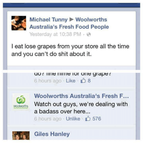 Food, Fresh, and Memes: Michael Tunny Woolworths  Australia's Fresh Food People  Yesterday at 10:38 PM。@  l eat lose grapes from your store all the time  and you can't do shit about it.  6 hours ago . Like  8  Woolworths Australia's Fresh F...  Watch out guys, we're dealing with  a badass over here  6 hours ago Unlike 576  woolworths  1团烈Giles Hanley
