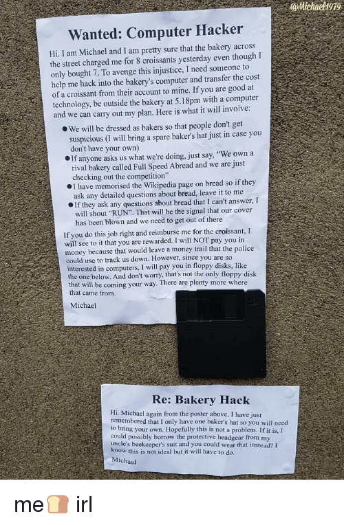 """Computers, Money, and Police: @Michael1979  Wanted: Computer Hacker  Hi, I am Michael and I am pretty sure that the bakery across  the street charged me for 8 croissants yesterday even thoughI  only bought 7. To avenge this injustice, I need someone to  help me hack into the bakery's computer and transfer the cost  of a croissant from their account to mine. If you are good at  technology, be outside the bakery at 5.18pm with a computer  and we can carry out my plan. Here is what it will involve  We will be dressed as bakers so that people don't get  suspicious (I will bring a spare baker's hat just in case you  don't have your own)  If anyone asks us what we're doing, just say, """"We own a  rival bakery called Full Speed Abread and we are just  checking out the competition""""  I have memorised the Wikipedia page on bread so if they  ask any detailed questions about bread, leave it to me  If they ask any questions about bread that I can't answer, I  will shout """"RUN"""". That will be the signal that our cover  has been blown and we need to get out of there  If you do this job right and reimburse me for the croissant, I  will see to it that you are rewarded. I will NOT pay you in  money because that would leave a money trail that the police  could use to track us down. However, since you are so  interested in computers, I will pay you in floppy disks, like  the one below. And don't worry, that's not the only floppy disk  th  at will be coming your way. There are plenty more where  that came from  Michael  Re: Bakery Hack  Hi. Michael again from the poster above. I have just  remembered that I only have one baker's hat so you will need  to bring your own. Hopefully this is not a problem. If it is,I  could possibly borrow the protective headgear from my  uncle's beekeeper's suit and you could wear that instead? F  kn  ow this is not ideal but it will have to do.  Michael me🍞 irl"""