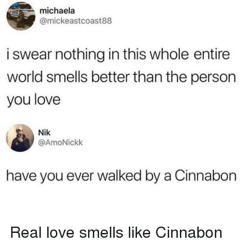 Love, World, and Cinnabon: michaela  @mickeastcoast88  i swear nothing in this whole entire  world smells better than the person  you love  Nik  @AmoNickk  have you ever walked by a Cinnabon Real love smells like Cinnabon