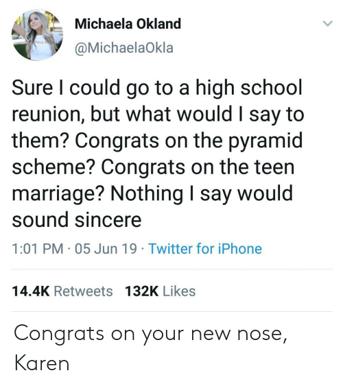 Iphone, Marriage, and School: Michaela Okland  IRLS TO  @MichaelaOkla  Sure I could go to a high school  reunion, but what would I say to  them? Congrats on the pyramid  scheme? Congrats on the teen  marriage? Nothing I say would  sound sincere  1:01 PM 05 Jun 19 Twitter for iPhone  14.4K Retweets 132K Likes Congrats on your new nose, Karen