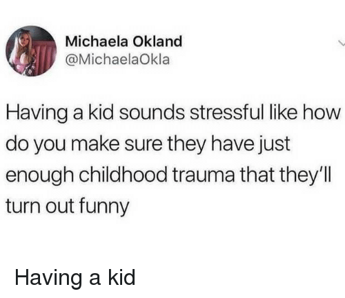 Funny, How, and Kid: Michaela Okland  @MichaelaOkla  Having a kid sounds stressful like how  do you make sure they have just  enough childhood trauma that they'I  turn out funny Having a kid