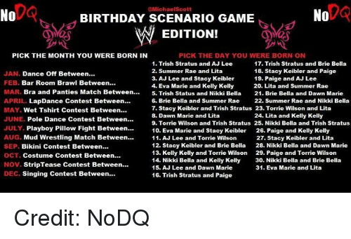 Birthday, Dancing, and Singing: @MichaelScott  No  No  BIRTHDAY SCENARIO GAME  W EDITION!  PICK THE MONTH YOU WERE BORN IN  PICK THE DAY YOU WERE BORN ON  1. Trish Stratus and AJ Lee  17. Trish Stratus and Brie Bella  18. Stacy Keibler and Paige  2. Summer Rae and Lita  JAN. Dance Off Between  3. AJ Lee and Stacy Keibler  19. Paige and AJ Lee  FEB. Bar Room Brawl Between  4, Eva Marie and Kelly Kelly  20. Lita and Summer Rae  MAR. Bra and Panties Match Between  5. Trish status and Nikki Bella 21. Brie Bella and Dawn Marie  APRIL  LapDance Contest Between...  6. Brie Bella and Summer Rae 22. Summer Rae and Nikki Bella  7. Stacy Keibler and Trish Stratus 23. Torrie Wilson and Lita  MAY. Wet Tshirt Contest Between  8. Dawn Marie and Lita  24. Lita and Kelly Kelly  JUNE. Pole Dance Contest Between  9. Torrie Wilson and Trish Stratus 25. Nikki Bella and Trish Stratus  JULY. Playboy Pillow Fight Between  10. Eva Marie and Stacy Keibler  26. Paige and Kelly Kelly  AUG. Mud Wrestling Match Between  11. AJ Lee and Torrie Wilson  27. Stacy Keibler and Lita  12. Stacy Keibler and Brie Bella  28, Nikki Bella and Dawn Marie  SEP. Bikini Contest Between  13. Kelly Kelly and Torrie Wilson  29. Paige and Torrie Wilson  OCT. Costume Contest Between  14. Nikki Bella and Kelly Kelly  30. Nikki Bella and Brie Bella  Nov. Strip Tease Contest Between  15. AJ Lee and Dawn Marie  31. Eva Marie and Lita  DEC. Singing Contest Between  16. Trish Stratus and Paige Credit: NoDQ