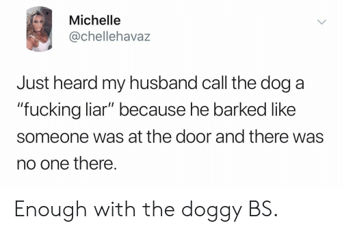 "Husband, Dog, and One: Michelle  @chellehavaz  Just heard my husband call the dog a  ""fucking liar"" because he barked like  ""fucking liar"" because he barked like  someone was at the door and there was  no one there. Enough with the doggy BS."