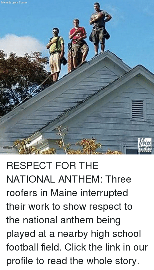Click, Football, and Memes: Michelle Lyons Cossar  FOX  EWS RESPECT FOR THE NATIONAL ANTHEM: Three roofers in Maine interrupted their work to show respect to the national anthem being played at a nearby high school football field. Click the link in our profile to read the whole story.