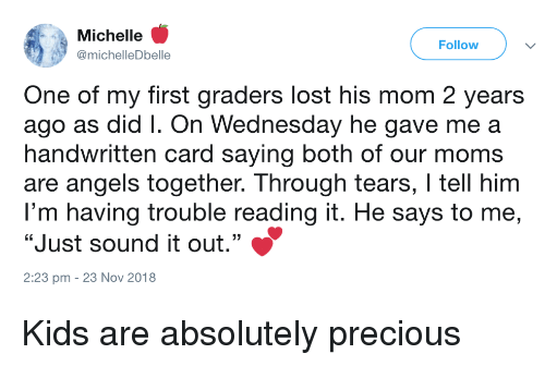 """Moms, Precious, and Lost: Michelle '  @michelleDbelle  Follow  One of my first graders lost his mom 2 years  ago as did I. On Wednesday he gave me a  handwritten card saying both of our moms  are angels together. Through tears, I tell him  I'm having trouble reading it. He says to me,  """"Just sound it out.""""  2:23 pm - 23 Nov 2018 Kids are absolutely precious"""