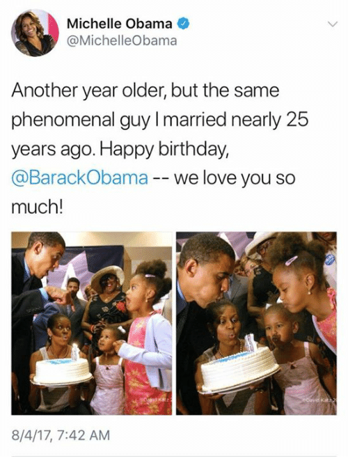 Birthday, Love, and Memes: Michelle Obama  @MichelleObama  Another year older, but the same  phenomenal guy I married nearly 25  years ago. Happy birthday,  @BarackObama -- we love you so  much!  8/4/17, 7:42 AM