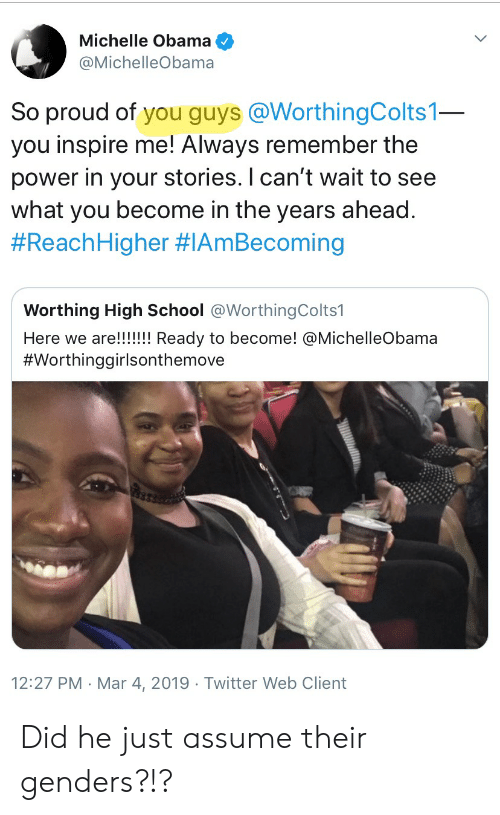 Michelle Obama, Obama, and School: Michelle Obama  @MichelleObama  So proud of you guys @WorthingColts1  you inspire me! Always remember the  power in your stories. I can't wait to see  what you become in the years ahead  #ReachHigher #IAmBecoming  Worthing High School @WorthingColts1  #Worthinggirlsonthemove  12:27 PM -Mar 4, 2019 Twitter Web Client Did he just assume their genders?!?