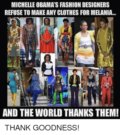 Michelle Obama S Fashion Designers Refuse To Make Any Clothes Formelania And The World Thanks Them Thank Goodness Meme On Me Me