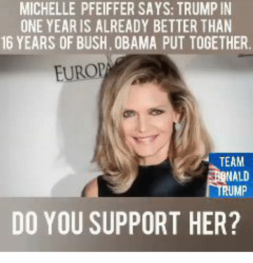 Memes, Obama, and Trump: MICHELLE PFEIFFER SAYS: TRUMP IN  ONE YEAR IS ALREADY BETTER THAN  16 YEARS OF BUSH, OBAMA PUT TOGETHER  EUROP  TEAM  RUMP  DO YOU SUPPORT HER?