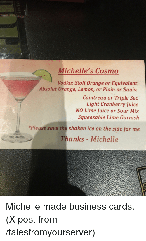 Funny, Juice, and Business: Michelle's Cosmo  Vodka: Stoli Orange or Equivalent  Absolut 0  Cointreau or Triple Sec  Light Cranberry Juice  NO Lime Juice or Sour Mix  Squeezable Lime Garnish  *Please save the shaken ice on the side for me  Thanks - Michelle