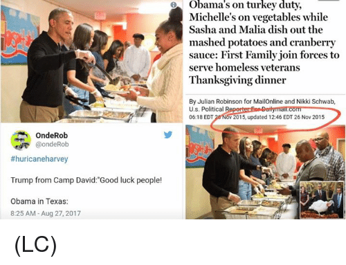 "Family, Homeless, and Memes: Michelle's on vegetables while  Sasha and Malia dish out the  mashed potatoes and cranberry  sauce: First Family join forces to  serve homeless veterans  Thanksgiving dinner  By Julian Robinson for MailOnline and Nikki Schwab,  U.s. Political R  06:18 EDT 26 NOV 2015, updated 12:46 EDT 26 Nov 2015  OndeRob  @ondeRob  #huricaneharvey  Trump from Camp David:""Good luck people!  Obama in Texas:  8:25 AM -Aug 27, 2017 (LC)"