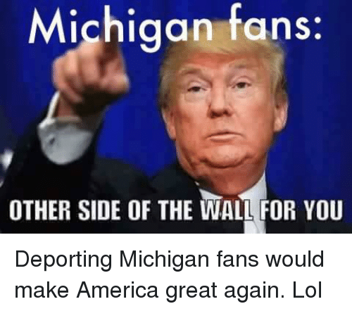 michigan fans other side of the wall for you deporting 9417279 ✅ 25 best memes about michigan fans michigan fans memes,Michigan Memes