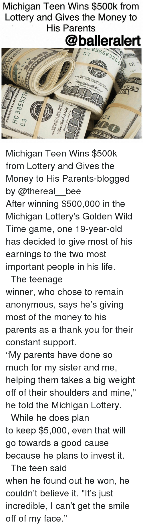 "Memes, 🤖, and Als: Michigan Teen Wins $500k from  Lottery and Gives the Money to  His Parents  @balleralert  8556632  G7  RVE  THSDEBTS,PUBLIC AND PRIVAt  NOTE SLEGAL, TENDER  FOR AL-NOTE I  ure of the United States  93 A  R  OLLA  loan  amS 곁 pun a fIJo aarnroatL  aaaN3LTVD37 SI 3LON SIHI  Aay  011ラ  EJ  LESSBE0H  48T+1 9 Michigan Teen Wins $500k from Lottery and Gives the Money to His Parents-blogged by @thereal__bee ⠀⠀⠀⠀⠀⠀⠀⠀⠀ ⠀⠀⠀⠀⠀⠀⠀⠀⠀ After winning $500,000 in the Michigan Lottery's Golden Wild Time game, one 19-year-old has decided to give most of his earnings to the two most important people in his life. ⠀⠀⠀⠀⠀⠀⠀⠀⠀ ⠀⠀⠀⠀⠀⠀⠀⠀⠀ The teenage winner, who chose to remain anonymous, says he's giving most of the money to his parents as a thank you for their constant support. ⠀⠀⠀⠀⠀⠀⠀⠀⠀ ⠀⠀⠀⠀⠀⠀⠀⠀⠀ ""My parents have done so much for my sister and me, helping them takes a big weight off of their shoulders and mine,"" he told the Michigan Lottery. ⠀⠀⠀⠀⠀⠀⠀⠀⠀ ⠀⠀⠀⠀⠀⠀⠀⠀⠀ While he does plan to keep $5,000, even that will go towards a good cause because he plans to invest it. ⠀⠀⠀⠀⠀⠀⠀⠀⠀ ⠀⠀⠀⠀⠀⠀⠀⠀⠀ The teen said when he found out he won, he couldn't believe it. ""It's just incredible, I can't get the smile off of my face."""