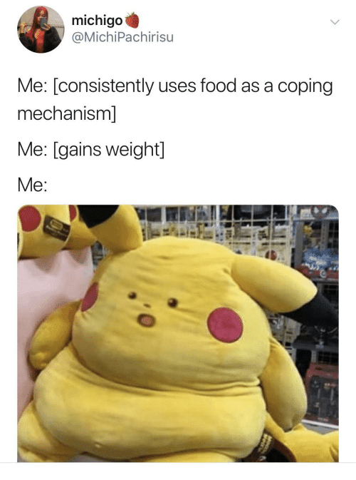 Food, Gains, and Weight: michigo  @MichiPachirisu  Me: [consistently uses food as a coping  mechanism]  Me: [gains weight]  Me