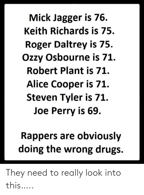 Drugs, Ozzy Osbourne, and Roger: Mick Jagger is 76.  Keith Richards is 75.  Roger Daltrey is 75.  Ozzy Osbourne is 71.  Robert Plant is 71.  Alice Cooper is 71.  Steven Tyler is 71.  Joe Perry is 69.  Rappers are obviously  doing the wrong drugs. They need to really look into this…..