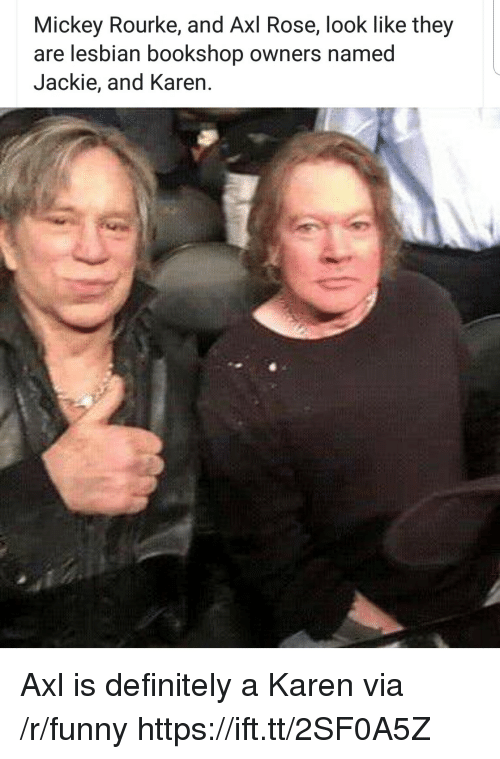Definitely, Funny, and Lesbian: Mickey Rourke, and Axl Rose, look like they  are lesbian bookshop owners named  Jackie, and Karen. Axl is definitely a Karen via /r/funny https://ift.tt/2SF0A5Z