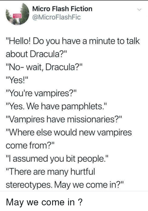 """Hello, Dracula, and Fiction: Micro Flash Fiction  @MicroFlashFic  Hello! Do you have a minute to talk  about Dracula  """"No-wait, Dracula?""""  """"Yes!  """"You're vampires?""""  """"Yes. We have pamphlets.""""  Vampires have missionaries?""""  """"Where else would new vampires  come from?  """"I assumed you bit people.""""  """"There are many hurtrul  stereotypes. May we come in?"""" May we come in ?"""