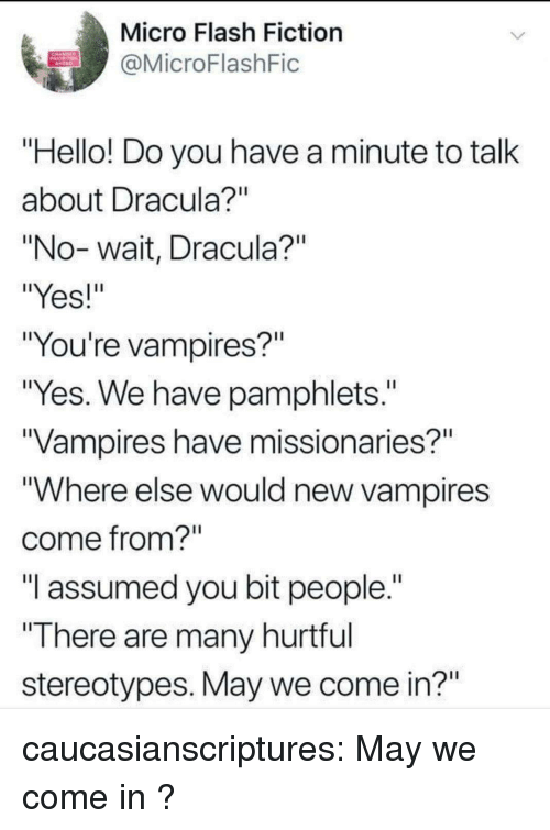 """Hello, Tumblr, and Blog: Micro Flash Fiction  @MicroFlashFic  Hello! Do you have a minute to talk  about Dracula  """"No-wait, Dracula?""""  """"Yes!  """"You're vampires?""""  """"Yes. We have pamphlets.""""  Vampires have missionaries?""""  """"Where else would new vampires  come from?  """"I assumed you bit people.""""  """"There are many hurtrul  stereotypes. May we come in?"""" caucasianscriptures:  May we come in ?"""