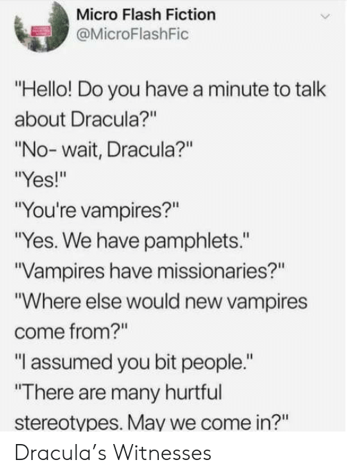 """Hello, Dracula, and Fiction: Micro Flash Fiction  @MicroFlashFic  """"Hello! Do you have a minute to talk  about Dracula?""""  """"No- wait, Dracula?""""  Yes!""""  """"You're vampires?""""  """"Yes. We have pamphlets.""""  Vampires have missionaries?""""  """"Where else would new vampires  come from?""""  """"I assumed you bit people.""""  """"There are many hurtful  stereotypes. May we come in?"""" Dracula's Witnesses"""
