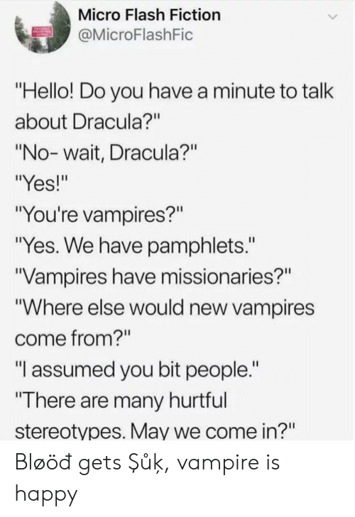 """Hello, Dracula, and Happy: Micro Flash Fiction  @MicroFlashFic  """"Hello! Do you have a minute to talk  about Dracula?""""  """"No-wait, Dracula?""""  """"Yes!""""  """"You're vampires?""""  """"Yes. We have pamphlets.""""  Vampires have missionaries?""""  """"Where else would new vampires  come from?""""  """"I assumed you bit people.""""  """"There are many hurtful  stereotypes. May we come in?"""" Bløöđ gets Şůķ, vampire is happy"""