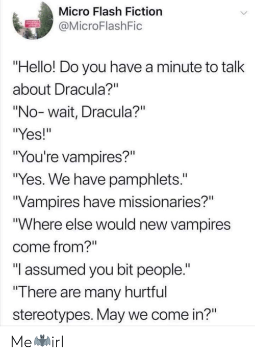 "Hello, Dracula, and Fiction: Micro Flash Fiction  MicroFlashFic  Hello! Do you have a minute to talk  about Dracula?""  ""No- wait, Dracula?""  ""Yes!""  ""You're vampires?""  ""Yes. We have pamphlets.""  Vampires have missionaries?""  ""Where else would new vampires  come from?""  ""T assumed you bit people.  There are many hurtful  stereotypes. May we come in?"" Me🦇irl"